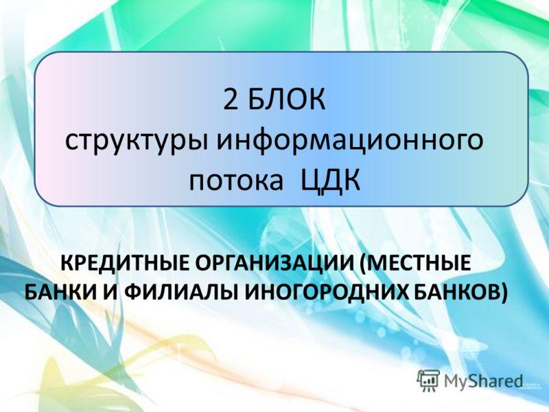 2 БЛОК структуры информационного потока ЦДК КРЕДИТНЫЕ ОРГАНИЗАЦИИ (МЕСТНЫЕ БАНКИ И ФИЛИАЛЫ ИНОГОРОДНИХ БАНКОВ)