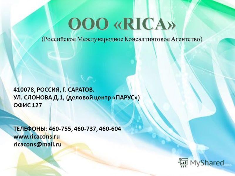410078, РОССИЯ, Г. САРАТОВ. УЛ. СЛОНОВА Д.1, (деловой центр «ПАРУС») ОФИС 127 ТЕЛЕФОНЫ: 460-755, 460-737, 460-604 www.ricacons.ru ricacons@mail.ru ООО «RICA» (Российское Международное Консалтинговое Агентство)