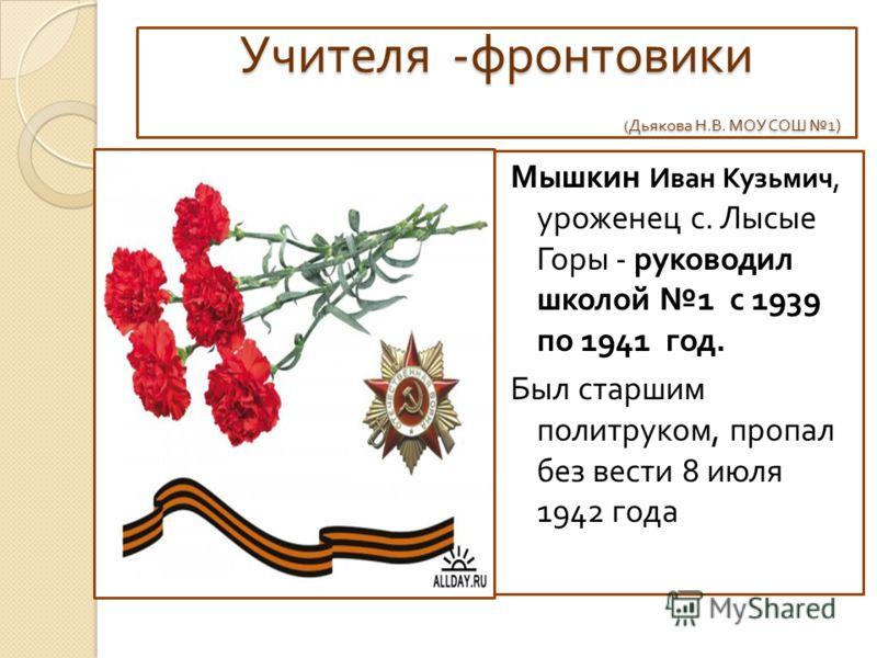 Учителя - фронтовики ( Дьякова Н. В. МОУ СОШ 1) Мышкин Иван Кузьмич, уроженец с. Лысые Горы - руководил школой 1 с 1939 по 1941 год. Был старшим политруком, пропал без вести 8 июля 1942 года