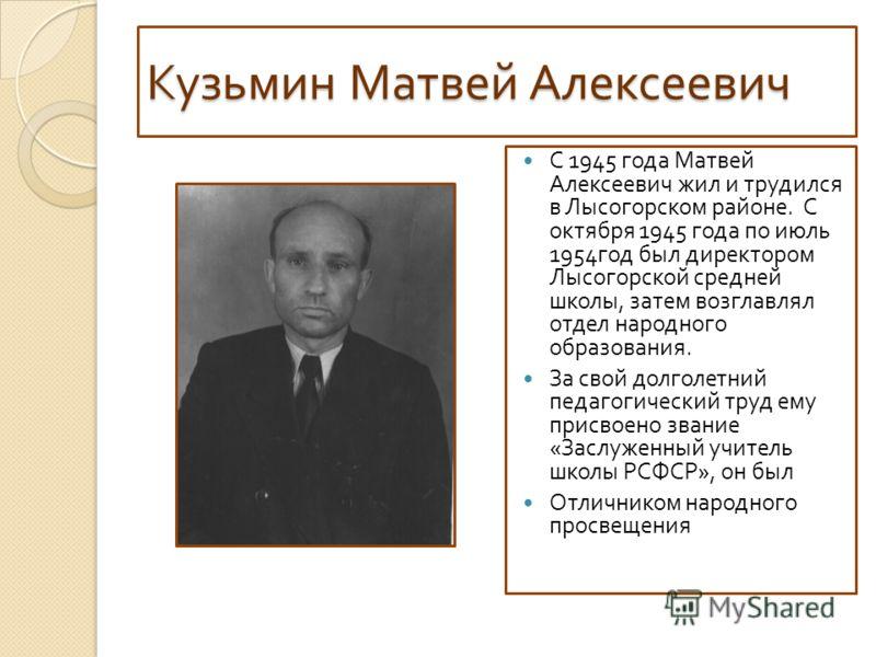 Кузьмин Матвей Алексеевич С 1945 года Матвей Алексеевич жил и трудился в Лысогорском районе. С октября 1945 года по июль 1954 год был директором Лысогорской средней школы, затем возглавлял отдел народного образования. За свой долголетний педагогическ