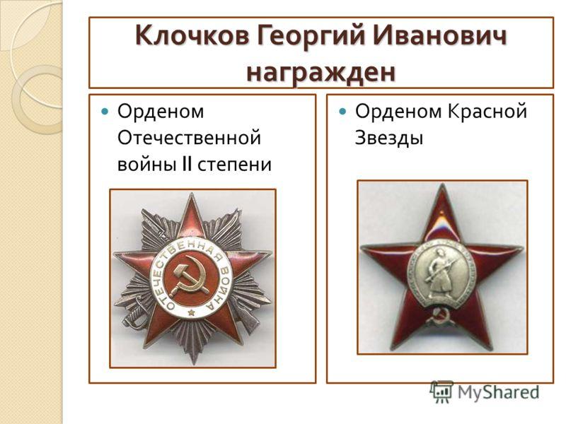 Клочков Георгий Иванович награжден Орденом Отечественной войны II степени Орденом Красной Звезды