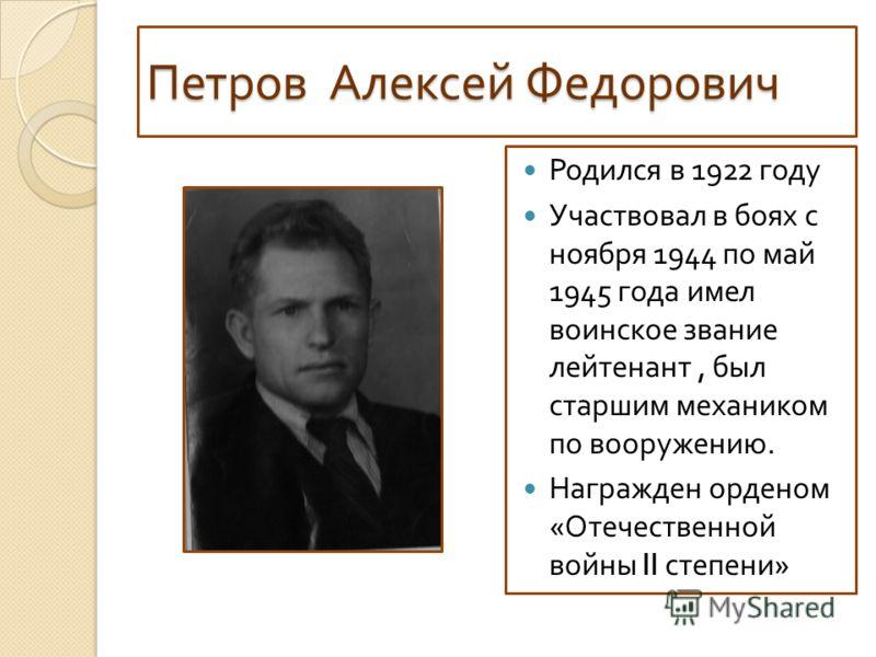 Петров Алексей Федорович Родился в 1922 году Участвовал в боях с ноября 1944 по май 1945 года имел воинское звание лейтенант, был старшим механиком по вооружению. Награжден орденом « Отечественной войны II степени »