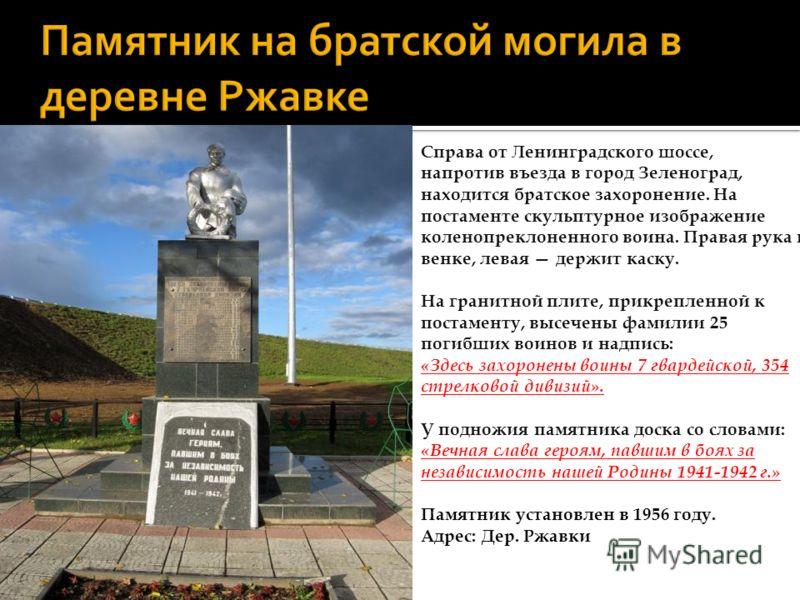 Справа от Ленинградского шоссе, напротив въезда в город Зеленоград, находится братское захоронение. На постаменте скульптурное изображение коленопреклоненного воина. Правая рука на венке, левая держит каску. На гранитной плите, прикрепленной к постам