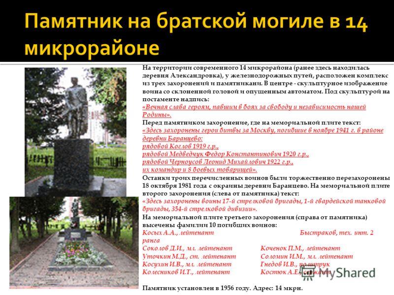 На территории современного 14 микрорайона (ранее здесь находилась деревня Александровка), у железнодорожных путей, расположен комплекс из трех захоронений и памятникани. В центре - скульптурное изображение воина со склоненной головой и опущенным авто