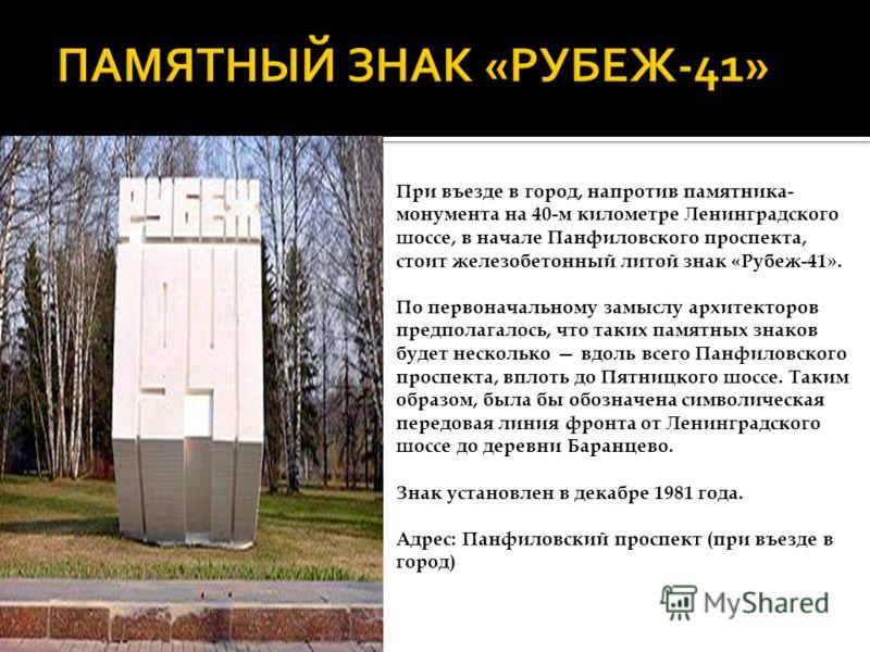 При въезде в город, напротив памятника- монумента на 40-м километре Ленинградского шоссе, в начале Панфиловского проспекта, стоит железобетонный литой знак «Рубеж-41». По первоначальному замыслу архитекторов предполагалось, что таких памятных знаков