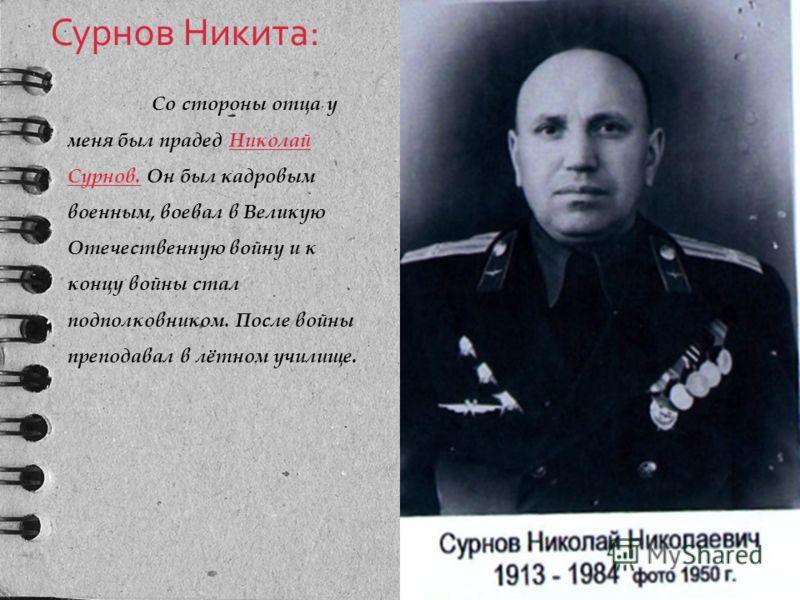 Сурнов Никита: Со стороны отца у меня был прадед Николай Сурнов. Он был кадровым военным, воевал в Великую Отечественную войну и к концу войны стал подполковником. После войны преподавал в лётном училище.