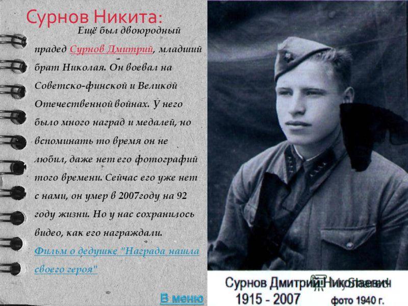 Сурнов Никита: Ещё был двоюродный прадед Сурнов Дмитрий, младший брат Николая. Он воевал на Советско-финской и Великой Отечественной войнах. У него было много наград и медалей, но вспоминать то время он не любил, даже нет его фотографий того времени.