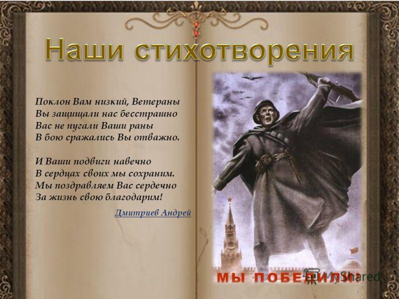 Поклон Вам низкий, Ветераны Вы защищали нас бесстрашно Вас не пугали Ваши раны В бою сражались Вы отважно. И Ваши подвиги навечно В сердцах своих мы сохраним. Мы поздравляем Вас сердечно За жизнь свою благодарим! Дмитриев Андрей