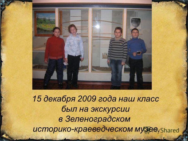 15 декабря 2009 года наш класс был на экскурсии в Зеленоградском историко-краеведческом музее.