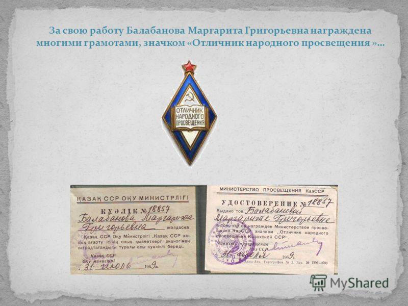 За свою работу Балабанова Маргарита Григорьевна награждена многими грамотами, значком «Отличник народного просвещения »…