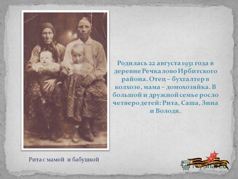 Родилась 22 августа 1931 года в деревне Речкалово Ирбитского района. Отец – бухгалтер в колхозе, мама – домохозяйка. В большой и дружной семье росло четверо детей: Рита, Саша, Зина и Володя. Рита с мамой и бабушкой