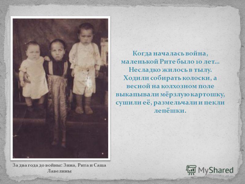 Когда началась война, маленькой Рите было 10 лет… Несладко жилось в тылу. Ходили собирать колоски, а весной на колхозном поле выкапывали мёрзлую картошку, сушили её, размельчали и пекли лепёшки. За два года до войны: Зина, Рита и Саша Лавелины