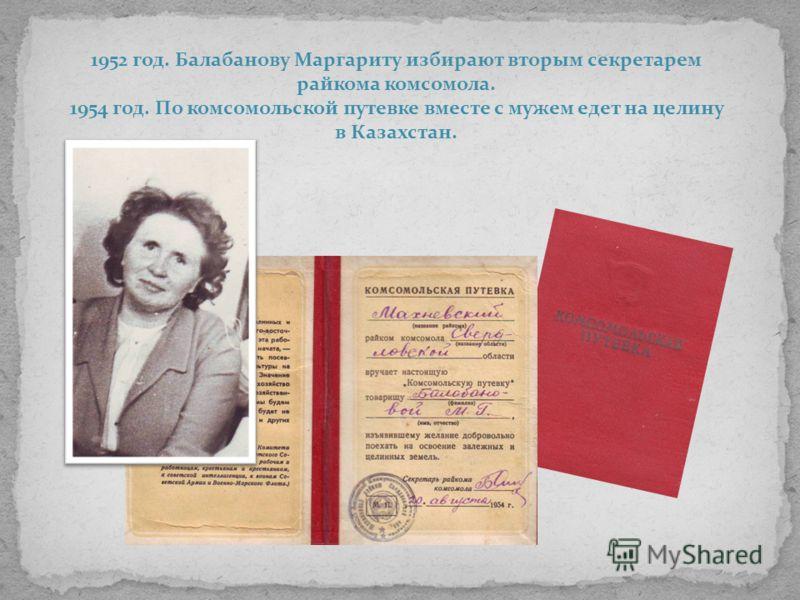 1952 год. Балабанову Маргариту избирают вторым секретарем райкома комсомола. 1954 год. По комсомольской путевке вместе с мужем едет на целину в Казахстан.