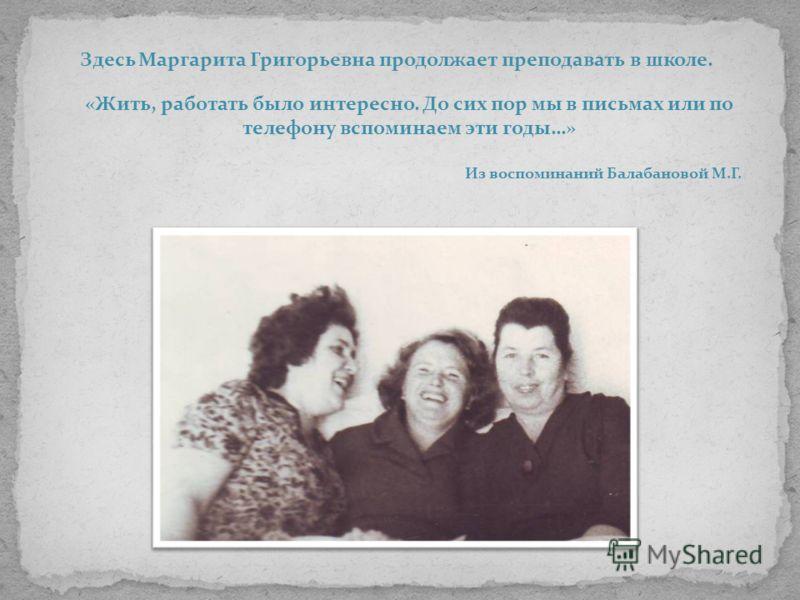 Здесь Маргарита Григорьевна продолжает преподавать в школе. «Жить, работать было интересно. До сих пор мы в письмах или по телефону вспоминаем эти годы…» Из воспоминаний Балабановой М.Г.