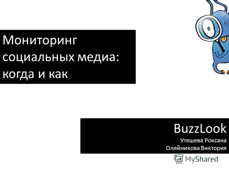 Мониторинг социальных медиа: когда и как BuzzLook Утешева Роксана Олейникова Виктория