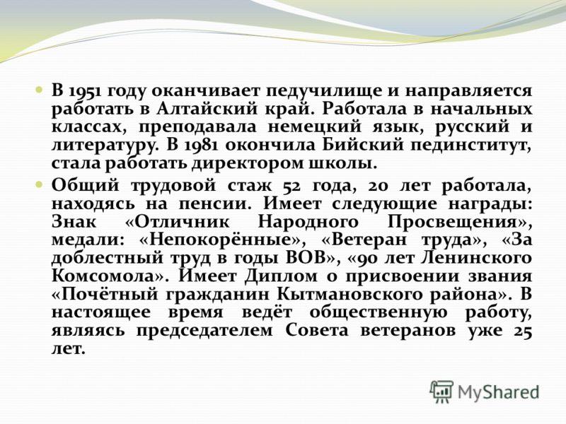 В 1951 году оканчивает педучилище и направляется работать в Алтайский край. Работала в начальных классах, преподавала немецкий язык, русский и литературу. В 1981 окончила Бийский пединститут, стала работать директором школы. Общий трудовой стаж 52 го