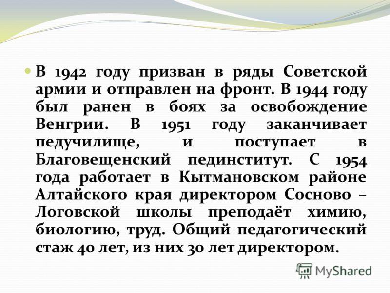 В 1942 году призван в ряды Советской армии и отправлен на фронт. В 1944 году был ранен в боях за освобождение Венгрии. В 1951 году заканчивает педучилище, и поступает в Благовещенский пединститут. С 1954 года работает в Кытмановском районе Алтайского