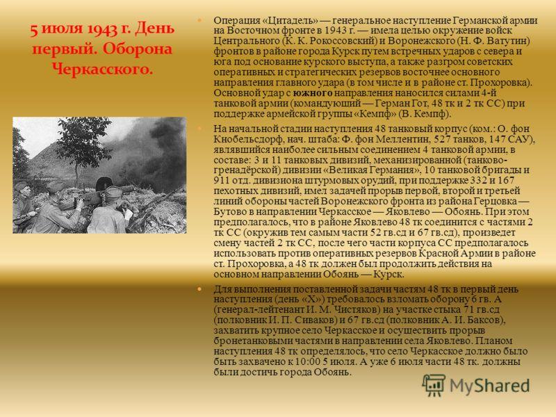 Операция «Цитадель» генеральное наступление Германской армии на Восточном фронте в 1943 г. имела целью окружение войск Центрального (К. К. Рокоссовский) и Воронежского (Н. Ф. Ватутин) фронтов в районе города Курск путем встречных ударов с севера и юг