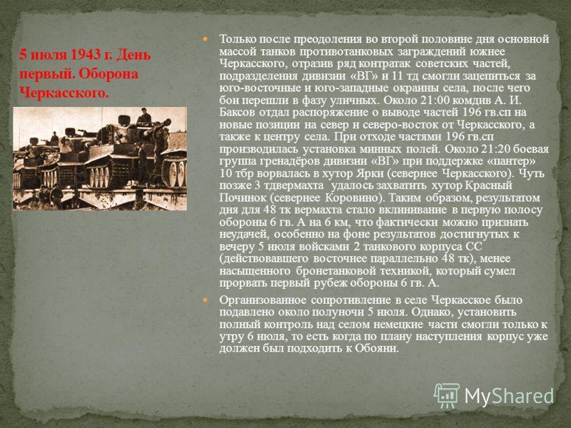 Только после преодоления во второй половине дня основной массой танков противотанковых заграждений южнее Черкасского, отразив ряд контратак советских частей, подразделения дивизии «ВГ» и 11 тд смогли зацепиться за юго-восточные и юго-западные окраины