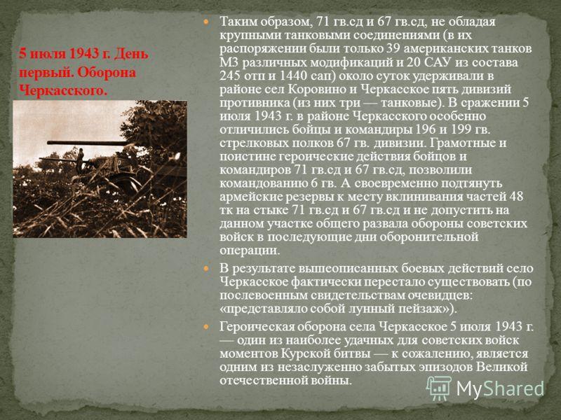 Таким образом, 71 гв.сд и 67 гв.сд, не обладая крупными танковыми соединениями (в их распоряжении были только 39 американских танков M3 различных модификаций и 20 САУ из состава 245 отп и 1440 сап) около суток удерживали в районе сел Коровино и Черка