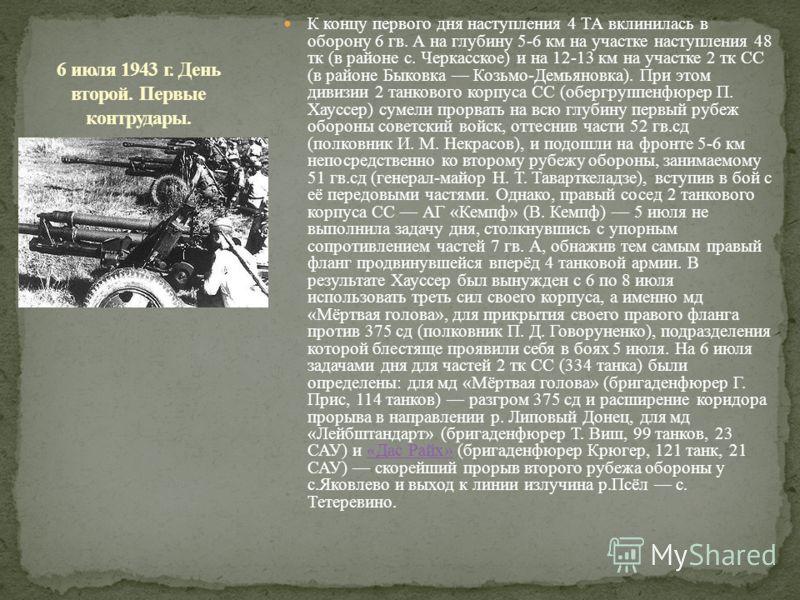 К концу первого дня наступления 4 ТА вклинилась в оборону 6 гв. А на глубину 5-6 км на участке наступления 48 тк (в районе с. Черкасское) и на 12-13 км на участке 2 тк СС (в районе Быковка Козьмо-Демьяновка). При этом дивизии 2 танкового корпуса СС (
