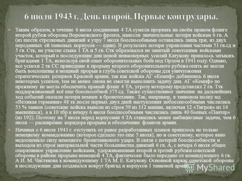Таким образом, в течение 6 июля соединения 4 ТА сумели прорвать на своём правом фланге второй рубеж обороны Воронежского фронта, нанесли значительные потери войскам 6 гв. А (из шести стрелковых дивизий к утру 7 июля боеспособными оставались лишь три,