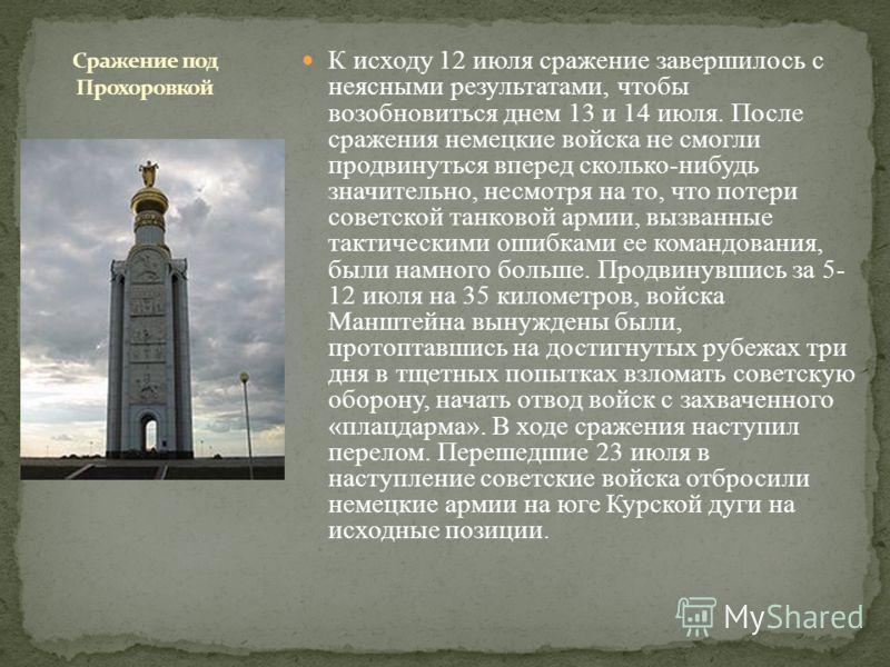 К исходу 12 июля сражение завершилось с неясными результатами, чтобы возобновиться днем 13 и 14 июля. После сражения немецкие войска не смогли продвинуться вперед сколько-нибудь значительно, несмотря на то, что потери советской танковой армии, вызван