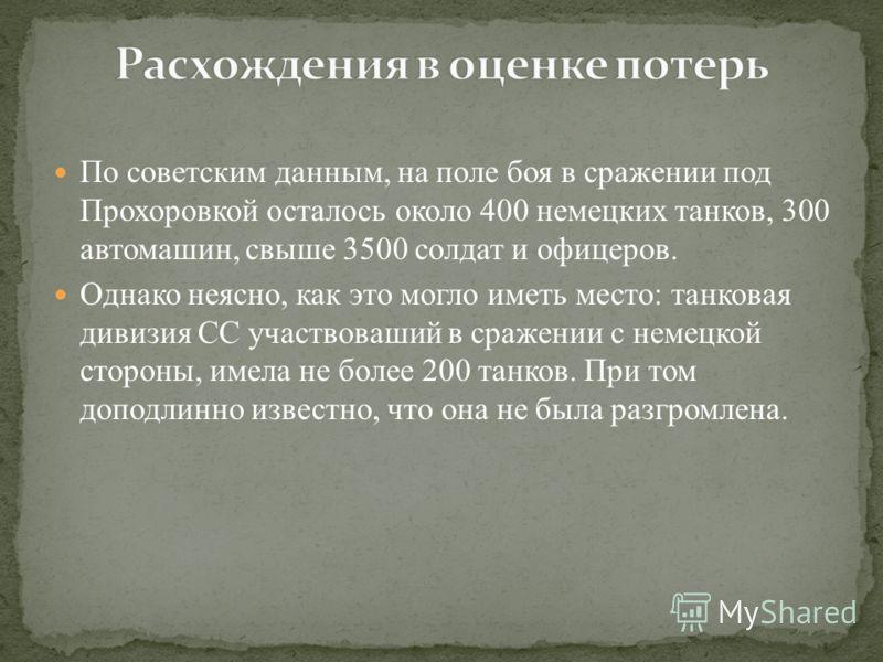 По советским данным, на поле боя в сражении под Прохоровкой осталось около 400 немецких танков, 300 автомашин, свыше 3500 солдат и офицеров. Однако неясно, как это могло иметь место: танковая дивизия СС участвоваший в сражении с немецкой стороны, име