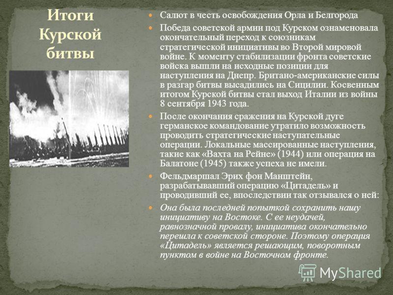 Салют в честь освобождения Орла и Белгорода Победа советской армии под Курском ознаменовала окончательный переход к союзникам стратегической инициативы во Второй мировой войне. К моменту стабилизации фронта советские войска вышли на исходные позиции