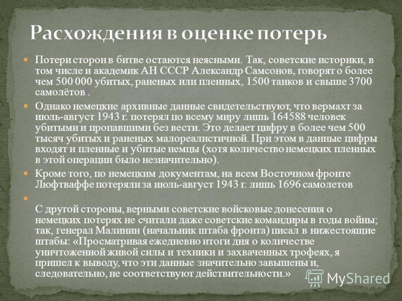 Потери сторон в битве остаются неясными. Так, советские историки, в том числе и академик АН СССР Александр Самсонов, говорят о более чем 500 000 убитых, раненых или пленных, 1500 танков и свыше 3700 самолётов ]. ] Однако немецкие архивные данные свид