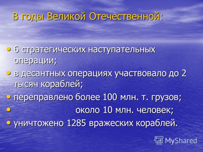 В годы Великой Отечественной: 6 стратегических наступательных операции; 6 стратегических наступательных операции; в десантных операциях участвовало до 2 тысяч кораблей; в десантных операциях участвовало до 2 тысяч кораблей; переправлено более 100 млн