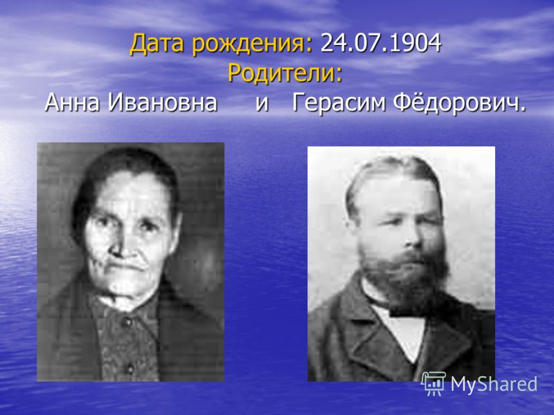 Дата рождения: 24.07.1904 Родители: Анна Ивановна и Герасим Фёдорович.
