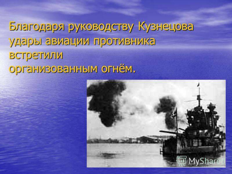 Благодаря руководству Кузнецова удары авиации противника встретили организованным огнём.