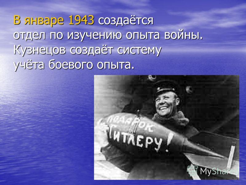 В январе 1943 создаётся отдел по изучению опыта войны. Кузнецов создаёт систему учёта боевого опыта.