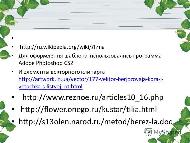 http://ru.wikipedia.org/wiki/Липа Для оформления шаблона использовались программа Adobe Photoshop CS2 И элементы векторного клипарта http://artwork.in.ua/vector/177-vektor-berjozovaja-kora-i- vetochka-s-listvojj-ot.html http://artwork.in.ua/vector/17