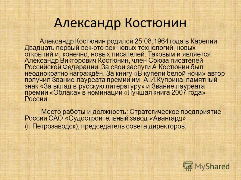 Александр Костюнин Александр Костюнин родился 25.08.1964 года в Карелии. Двадцать первый век-это век новых технологий, новых открытий и, конечно, новых писателей. Таковым и является Александр Викторович Костюнин, член Союза писателей Российской Федер