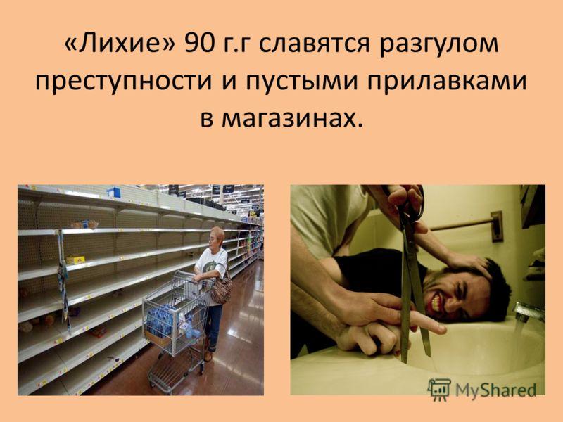 «Лихие» 90 г.г славятся разгулом преступности и пустыми прилавками в магазинах.