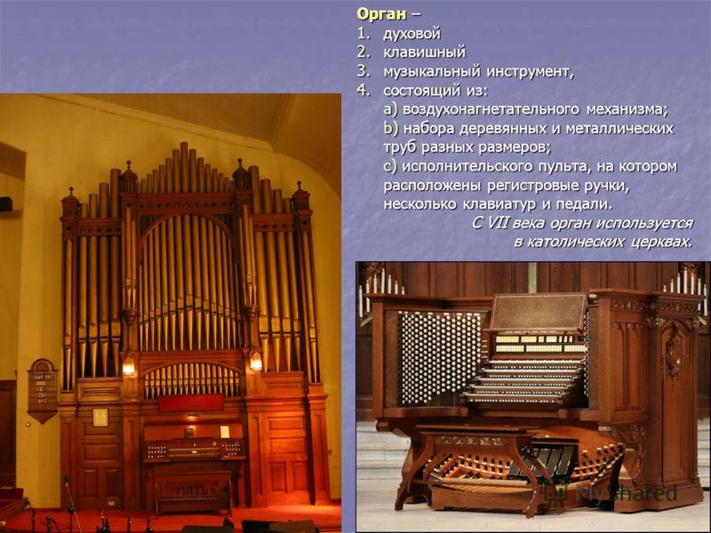 Орган – 1.духовой 2.клавишный 3.музыкальный инструмент, 4.состоящий из: a) воздухонагнетательного механизма; b) набора деревянных и металлических труб разных размеров; c) исполнительского пульта, на котором расположены регистровые ручки, несколько кл