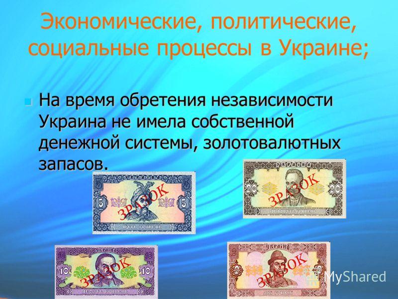 Экономические, политические, социальные процессы в Украине; На время обретения независимости Украина не имела собственной денежной системы, золотовалютных запасов. На время обретения независимости Украина не имела собственной денежной системы, золото