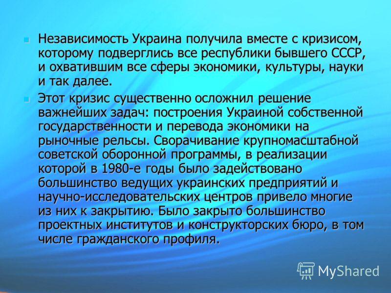 Независимость Украина получила вместе с кризисом, которому подверглись все республики бывшего СССР, и охватившим все сферы экономики, культуры, науки и так далее. Независимость Украина получила вместе с кризисом, которому подверглись все республики б