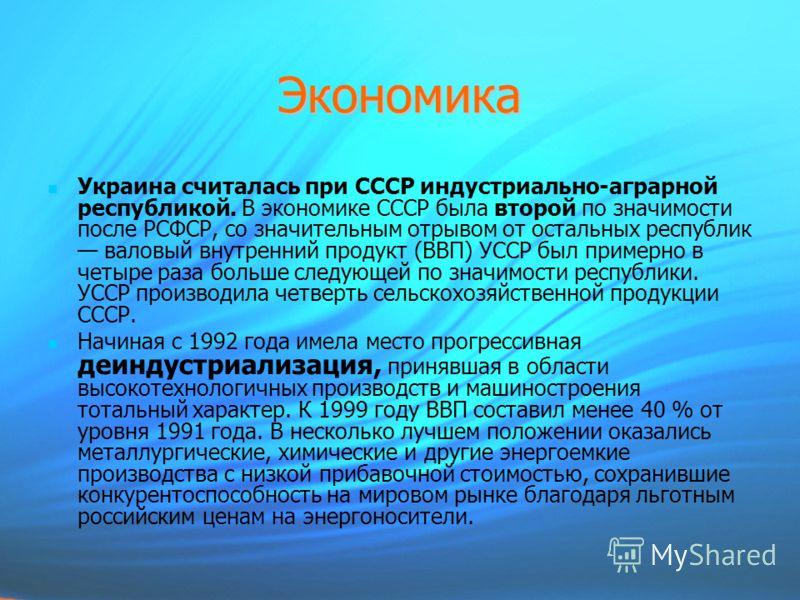 Экономика Украина считалась при СССР индустриально-аграрной республикой. В экономике СССР была второй по значимости после РСФСР, со значительным отрывом от остальных республик валовый внутренний продукт (ВВП) УССР был примерно в четыре раза больше сл