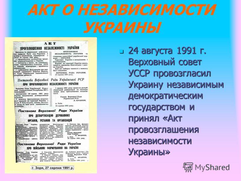 АКТ О НЕЗАВИСИМОСТИ УКРАИНЫ 24 августа 1991 г. Верховный совет УССР провозгласил Украину независимым демократическим государством и принял «Акт провозглашения независимости Украины» 24 августа 1991 г. Верховный совет УССР провозгласил Украину независ