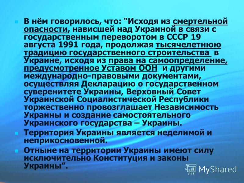В нём говорилось, что: Исходя из смертельной опасности, нависшей над Украиной в связи с государственным переворотом в СССР 19 августа 1991 года, продолжая тысячелетнюю традицию государственного строительства в Украине, исходя из права на самоопределе
