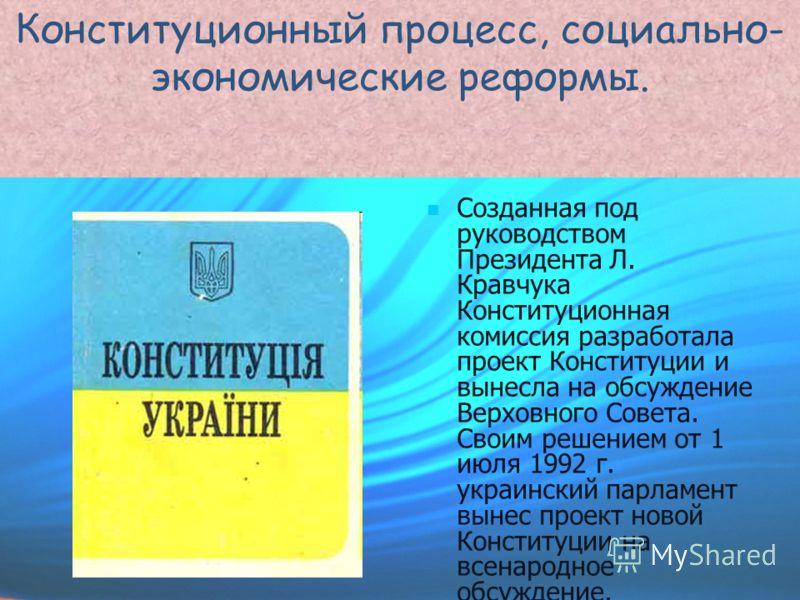 Конституционный процесс, социально- экономические реформы. Созданная под руководством Президента Л. Кравчука Конституционная комиссия разработала проект Конституции и вынесла на обсуждение Верховного Совета. Своим решением от 1 июля 1992 г. украински