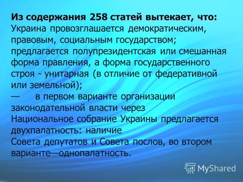 Из содержания 258 статей вытекает, что: Из содержания 258 статей вытекает, что: Украина провозглашается демократическим, правовым, социальным государством; предлагается полупрезидентская или смешанная форма правления, а форма государственного строя -