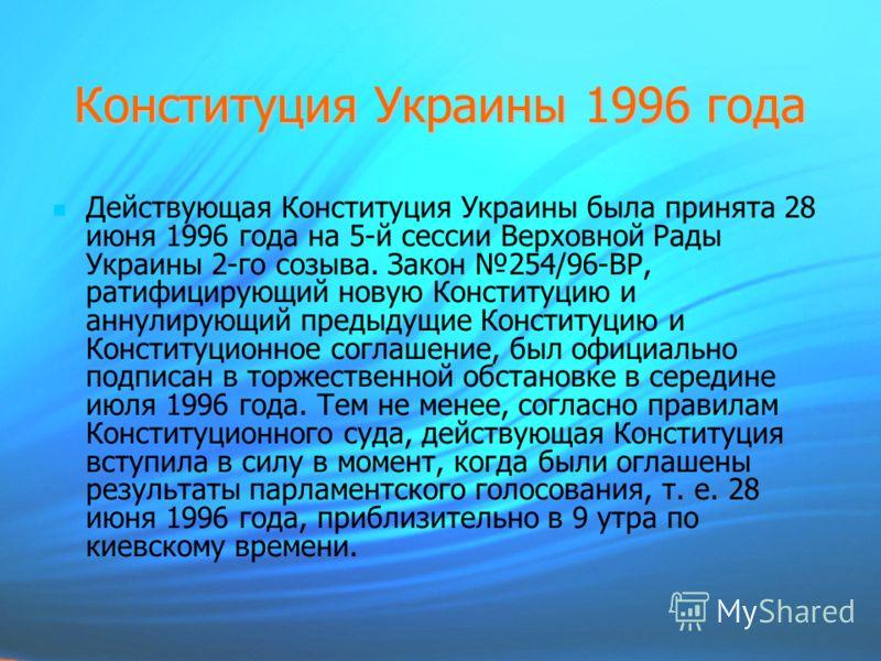Конституция Украины 1996 года Действующая Конституция Украины была принята 28 июня 1996 года на 5-й сессии Верховной Рады Украины 2-го созыва. Закон 254/96-ВР, ратифицирующий новую Конституцию и аннулирующий предыдущие Конституцию и Конституционное с