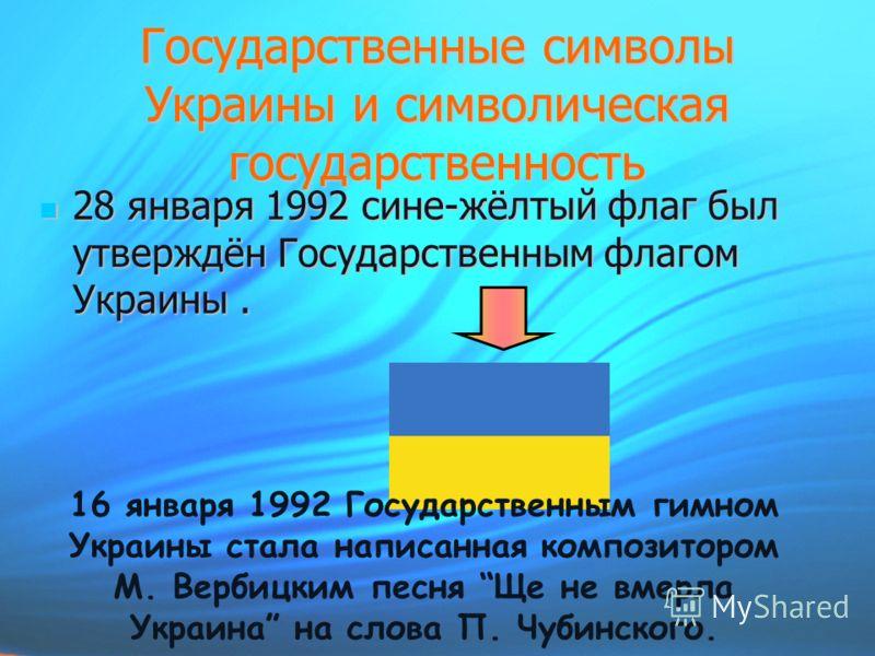 Государственные символы Украины и символическая государственность 28 января 1992 сине-жёлтый флаг был утверждён Государственным флагом Украины. 28 января 1992 сине-жёлтый флаг был утверждён Государственным флагом Украины. 16 января 1992 Государственн