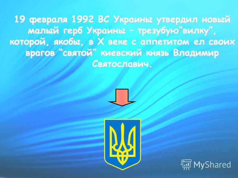 19 февраля 1992 ВС Украины утвердил новый малый герб Украины – трезубуювилку, которой, якобы, в Х веке с аппетитом ел своих врагов святой киевский князь Владимир Святославич.