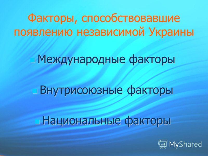 Факторы, способствовавшие появлению независимой Украины Международные факторы Международные факторы Внутрисоюзные факторы Внутрисоюзные факторы Национальные факторы Национальные факторы