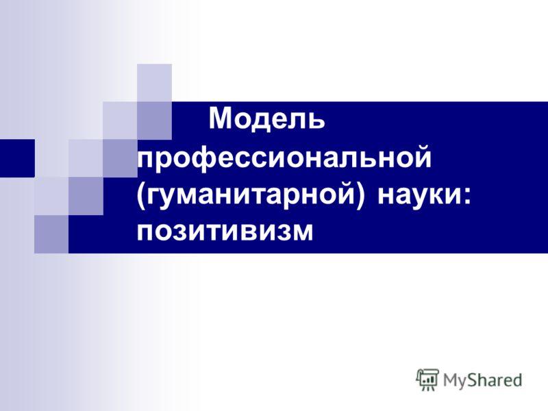 Модель профессиональной (гуманитарной) науки: позитивизм